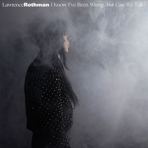 Album Review: Lawrence Rotham – I Know I've Been Wrong, But Can We Talk?